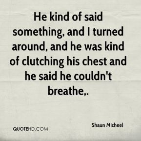 He kind of said something, and I turned around, and he was kind of clutching his chest and he said he couldn't breathe.