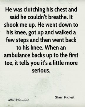 He was clutching his chest and said he couldn't breathe. It shook me up. He went down to his knee, got up and walked a few steps and then went back to his knee. When an ambulance backs up to the first tee, it tells you it's a little more serious.