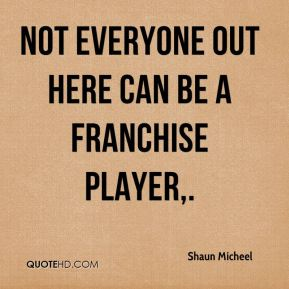 Shaun Micheel  - Not everyone out here can be a franchise player.