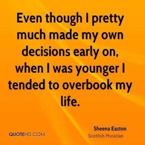 Even though I pretty much made my own decisions early on, when I was younger I tended to overbook my life.