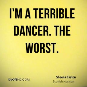 I'm a terrible dancer. The worst.