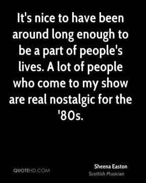 It's nice to have been around long enough to be a part of people's lives. A lot of people who come to my show are real nostalgic for the '80s.