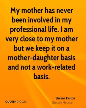 My mother has never been involved in my professional life. I am very close to my mother but we keep it on a mother-daughter basis and not a work-related basis.