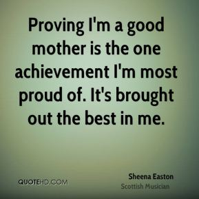 Proving I'm a good mother is the one achievement I'm most proud of. It's brought out the best in me.
