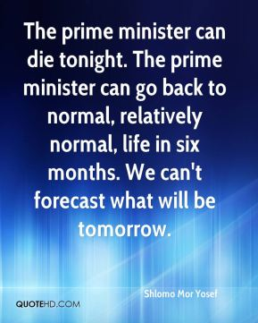 Shlomo Mor Yosef  - The prime minister can die tonight. The prime minister can go back to normal, relatively normal, life in six months. We can't forecast what will be tomorrow.