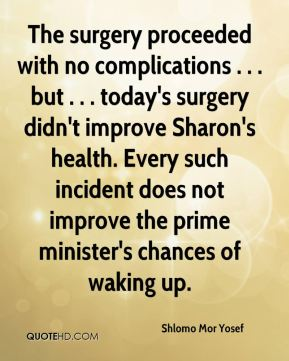 The surgery proceeded with no complications . . . but . . . today's surgery didn't improve Sharon's health. Every such incident does not improve the prime minister's chances of waking up.