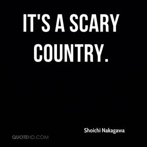 It's a scary country.
