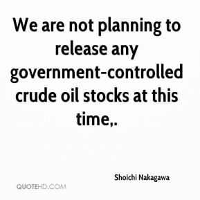 We are not planning to release any government-controlled crude oil stocks at this time.