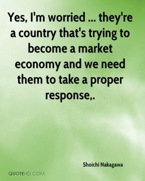 Yes, I'm worried ... they're a country that's trying to become a market economy and we need them to take a proper response.