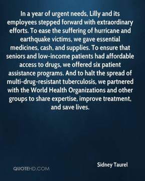 In a year of urgent needs, Lilly and its employees stepped forward with extraordinary efforts. To ease the suffering of hurricane and earthquake victims, we gave essential medicines, cash, and supplies. To ensure that seniors and low-income patients had affordable access to drugs, we offered six patient assistance programs. And to halt the spread of multi-drug-resistant tuberculosis, we partnered with the World Health Organizations and other groups to share expertise, improve treatment, and save lives.