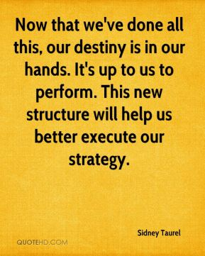 Now that we've done all this, our destiny is in our hands. It's up to us to perform. This new structure will help us better execute our strategy.