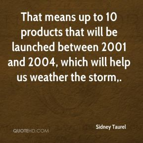 That means up to 10 products that will be launched between 2001 and 2004, which will help us weather the storm.