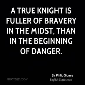 A true knight is fuller of bravery in the midst, than in the beginning of danger.