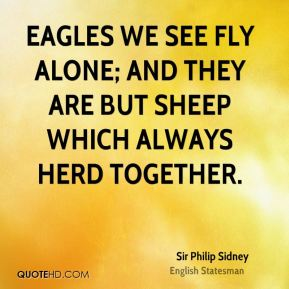 Eagles we see fly alone; and they are but sheep which always herd together.