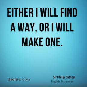 Sir Philip Sidney  - Either I will find a way, or I will make one.