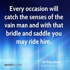 Sir Philip Sidney  - Every occasion will catch the senses of the vain man and with that bridle and saddle you may ride him.