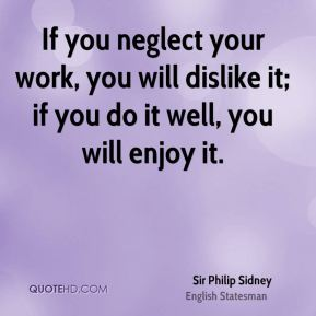 If you neglect your work, you will dislike it; if you do it well, you will enjoy it.