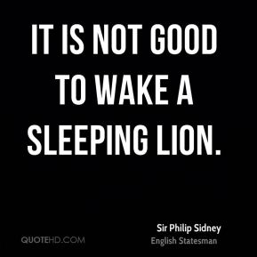 It is not good to wake a sleeping lion.