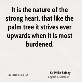 It is the nature of the strong heart, that like the palm tree it strives ever upwards when it is most burdened.