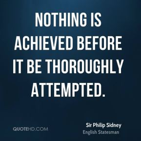 Nothing is achieved before it be thoroughly attempted.