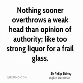 Sir Philip Sidney  - Nothing sooner overthrows a weak head than opinion of authority; like too strong liquor for a frail glass.