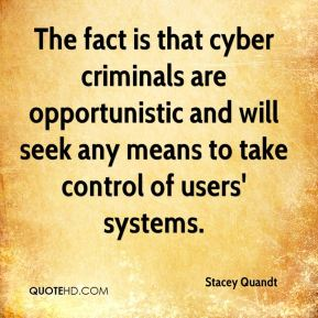 Stacey Quandt  - The fact is that cyber criminals are opportunistic and will seek any means to take control of users' systems.