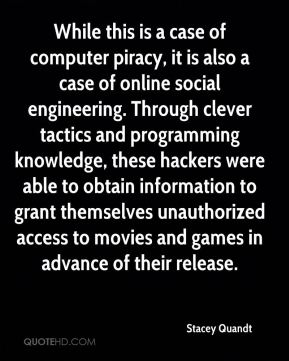 Stacey Quandt  - While this is a case of computer piracy, it is also a case of online social engineering. Through clever tactics and programming knowledge, these hackers were able to obtain information to grant themselves unauthorized access to movies and games in advance of their release.