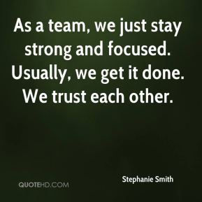 Stephanie Smith  - As a team, we just stay strong and focused. Usually, we get it done. We trust each other.