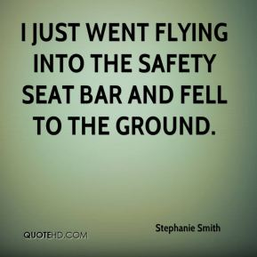 Stephanie Smith  - I just went flying into the safety seat bar and fell to the ground.