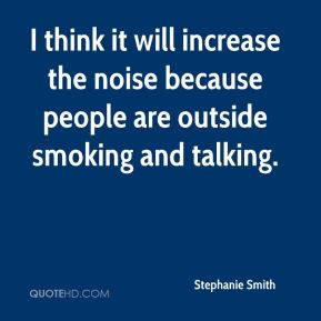 I think it will increase the noise because people are outside smoking and talking.