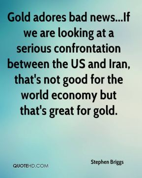 Stephen Briggs  - Gold adores bad news...If we are looking at a serious confrontation between the US and Iran, that's not good for the world economy but that's great for gold.