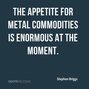 Stephen Briggs  - The appetite for metal commodities is enormous at the moment.