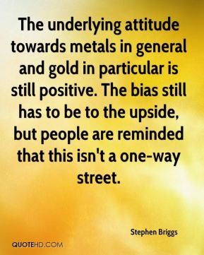 Stephen Briggs  - The underlying attitude towards metals in general and gold in particular is still positive. The bias still has to be to the upside, but people are reminded that this isn't a one-way street.