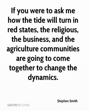 If you were to ask me how the tide will turn in red states, the religious, the business, and the agriculture communities are going to come together to change the dynamics.