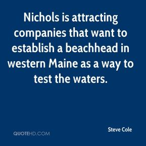 Steve Cole  - Nichols is attracting companies that want to establish a beachhead in western Maine as a way to test the waters.