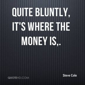 Steve Cole  - Quite bluntly, it's where the money is.