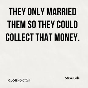 Steve Cole  - They only married them so they could collect that money.