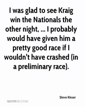 Steve Kinser  - I was glad to see Kraig win the Nationals the other night, ... I probably would have given him a pretty good race if I wouldn't have crashed (in a preliminary race).