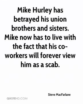 Steve MacFarlane  - Mike Hurley has betrayed his union brothers and sisters. Mike now has to live with the fact that his co-workers will forever view him as a scab.