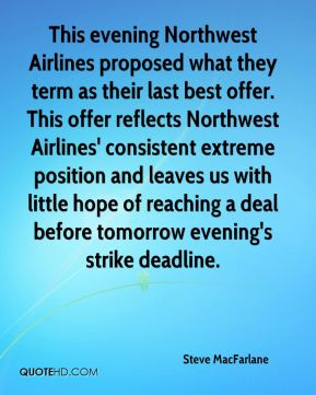 This evening Northwest Airlines proposed what they term as their last best offer. This offer reflects Northwest Airlines' consistent extreme position and leaves us with little hope of reaching a deal before tomorrow evening's strike deadline.