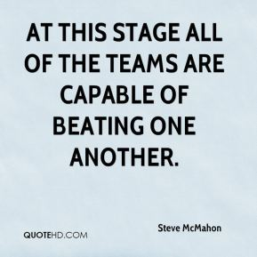 Steve McMahon  - At this stage all of the teams are capable of beating one another.