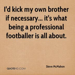 I'd kick my own brother if necessary... it's what being a professional footballer is all about.