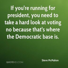 Steve McMahon  - If you're running for president, you need to take a hard look at voting no because that's where the Democratic base is.