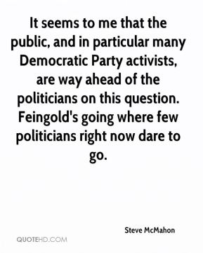 Steve McMahon  - It seems to me that the public, and in particular many Democratic Party activists, are way ahead of the politicians on this question. Feingold's going where few politicians right now dare to go.