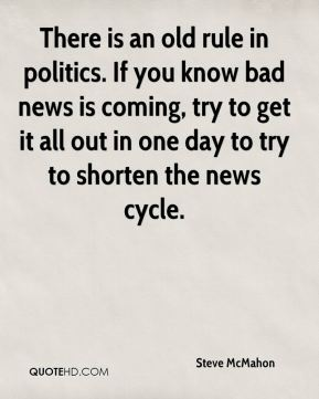 Steve McMahon  - There is an old rule in politics. If you know bad news is coming, try to get it all out in one day to try to shorten the news cycle.