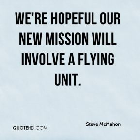 Steve McMahon  - We're hopeful our new mission will involve a flying unit.