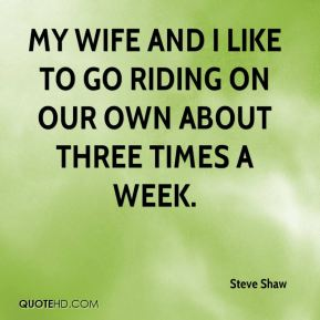 Steve Shaw  - My wife and I like to go riding on our own about three times a week.