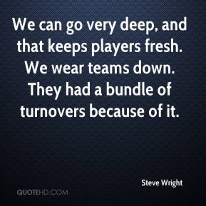 Steve Wright  - We can go very deep, and that keeps players fresh. We wear teams down. They had a bundle of turnovers because of it.