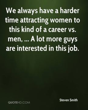Steven Smith  - We always have a harder time attracting women to this kind of a career vs. men, ... A lot more guys are interested in this job.