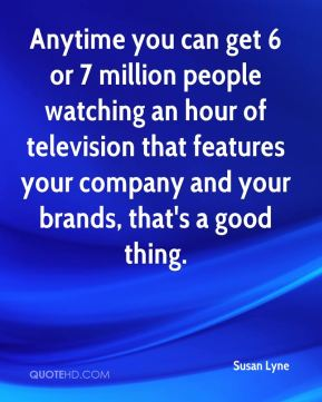 Anytime you can get 6 or 7 million people watching an hour of television that features your company and your brands, that's a good thing.